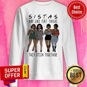 Nice Lady Sistas Are Like Fat Thighs They Stick Together Sweatshirt