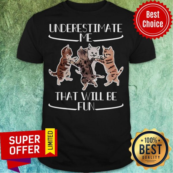 Official Cats Underestimate That Will Be Fun Shirt