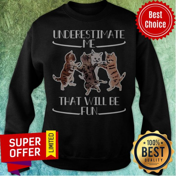 Official Cats Underestimate That Will Be Fun Sweatshirt