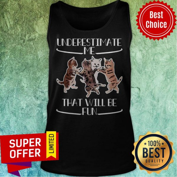 Official Cats Underestimate That Will Be Fun Tank Top
