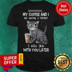 Shhh My Coffee And I Are Having A Moment I Will Deal With You Later Angry Cat ShirtShhh My Coffee And I Are Having A Moment I Will Deal With You Later Angry Cat Shirt