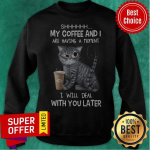 Shhh My Coffee And I Are Having A Moment I Will Deal With You Later Angry Cat ShirtShhh My Coffee And I Are Having A Moment I Will Deal With You Later Angry Cat Sweatshirt