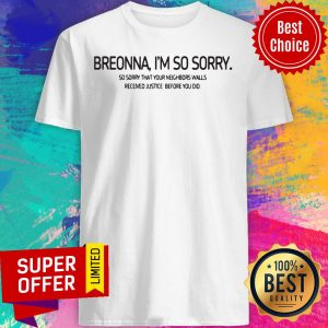 Breonna I'm So Sorry So Sorry That Your Neighbors Walls Received Justice Before You Did Shirt