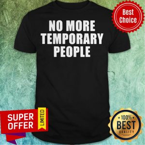 Top No More Temporary People Shirt