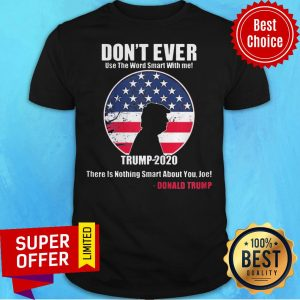Don't Ever Use The Word Smart With Me Trump 2020 There's Nothing Smart About You Joe Shirt