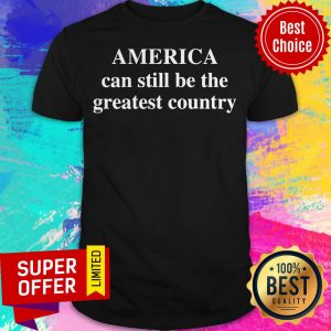 Awesome America Can Still Be The Greatest Country Shirt