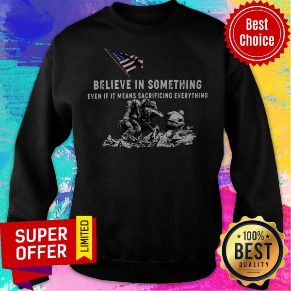 Believe In Something Even If It Means Sacrificing Everything American Flag Sweatshirt