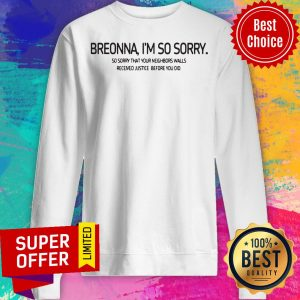 Breonna I'm So Sorry So Sorry That Your Neighbors Walls Received Justice Before You Did Sweatshirt