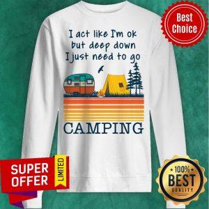 I Act Like I'm Ok But Deep Down I Just Need To Go Camping Vintage Sweatshirt