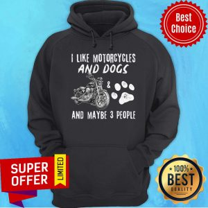 Top I Like Motorcycles And Dogs And Maybe 3 People Hoodie