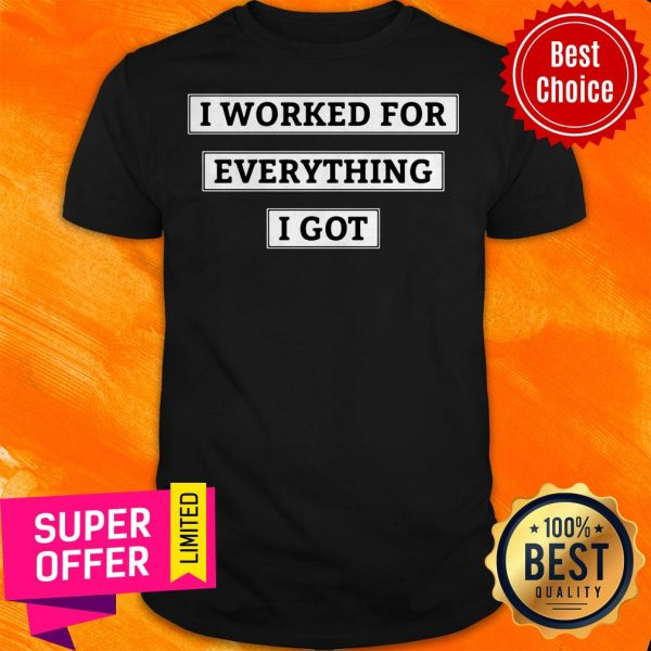 Awesome I Worked For Everything I Got Shirt
