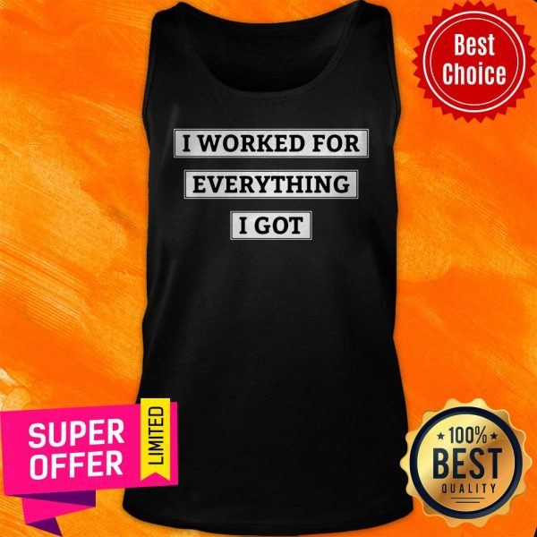 Awesome I Worked For Everything I Got Tank Top