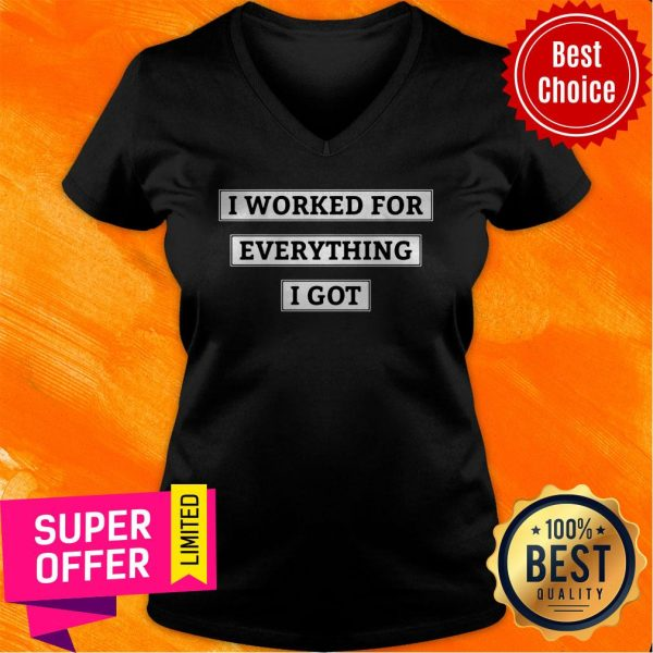 Awesome I Worked For Everything I Got V-neck
