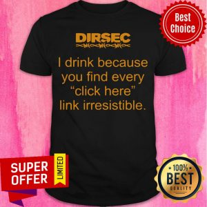 Funny Dirsec I Drink Because You Find Every Click Here Link Irresistible Shirt