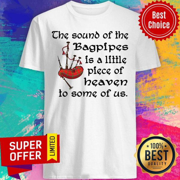Top The Sound Of The Bagpipes Is A Little Piece Of Heaven To Some Of Us Shirt