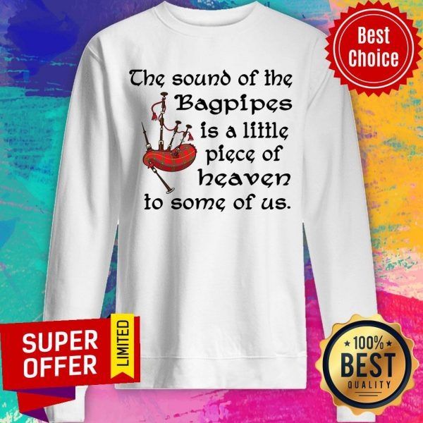Top The Sound Of The Bagpipes Is A Little Piece Of Heaven To Some Of Us Sweatshirt