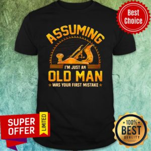 Assuming I'm Just Old Man Was Your First Mistake Shirt