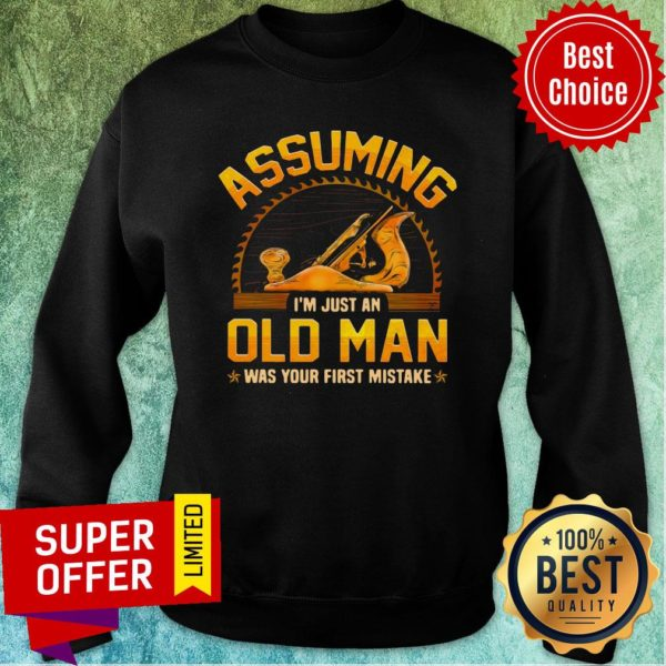 Assuming I'm Just Old Man Was Your First Mistake Sweatshirt