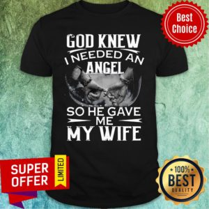Funny God Knew I Needed An Angel So He Gave Me My Wife Shirt