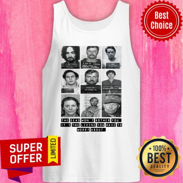 The Dead Won't Bother You It's The Living You Have To Worry About Tank top
