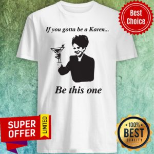 Top If You Gotta Be A Karen Be This One Shirt