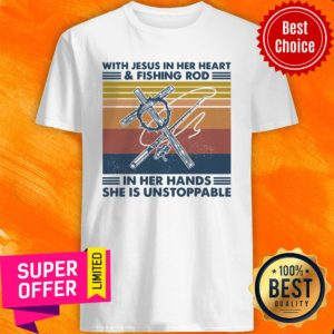With Jesus In Her Heart Fishing Rod In Her Hands She Is Unstoppable Shirt