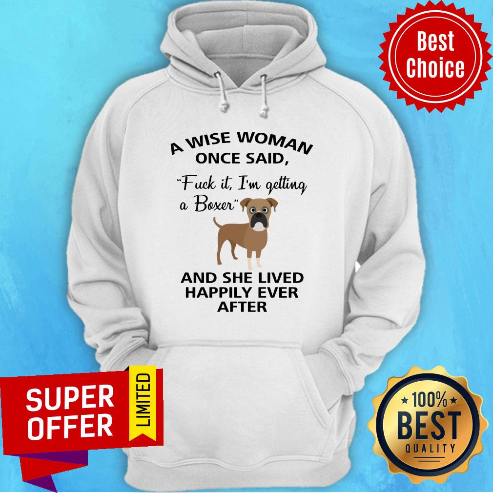 A Wise Woman Once Said Fuck It I'm Getting A Boxer And Lived Happily Ever After Hoodie