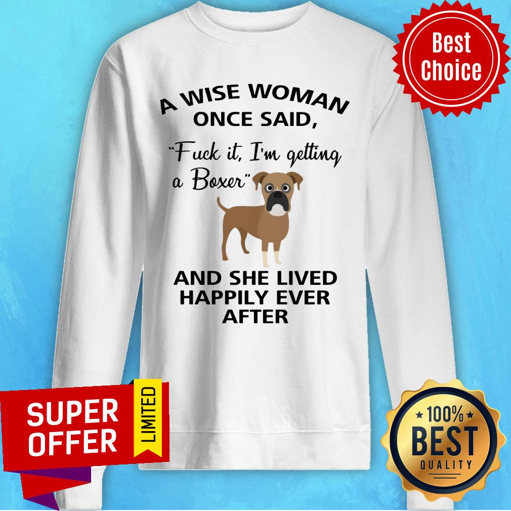 A Wise Woman Once Said Fuck It I'm Getting A Boxer And Lived Happily Ever After Sweatshirt