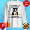 Official That's What I Do I Drink Beer I Hate People And I Know Things Sweatshirt