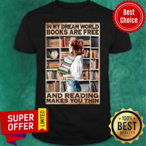 Girl Hold Books In My Dream World Books Are Free And Reading Makes You Thin Shirt