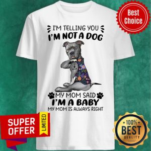 I'm Telling You I'm Not A Dog My Mom Said I'm A Baby My Mom Is Always Right Shirt
