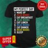 My Perfect Day Is Wake Up Read Book And Eat Breakfast Lunch Dinner And Sleep Shirt