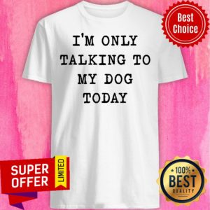 Nice I'm Only Talking To My Dog Today Shirt