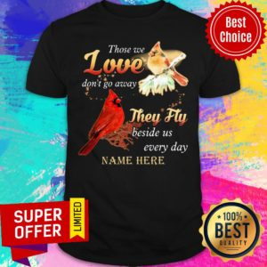Those We Love Don'T Go Away They Fly Beside Us Every Day Name Here Shirt