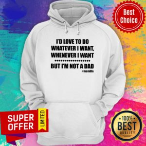 Top I'd Love To Do Whatever I Want But Not A Dad Hoodie