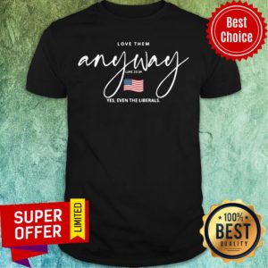 Top Love Them Anyway American Flag Yes Even Liberals Shirt