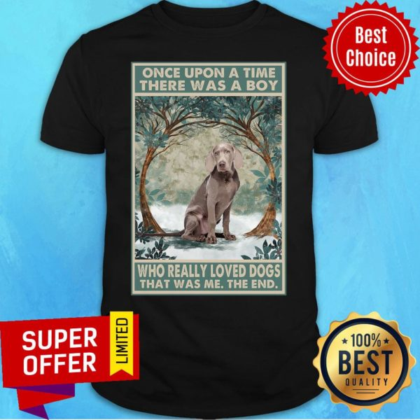 Weimaraner Once Upon A Time Boy Who Really Loved Dogs Shirt