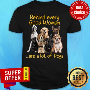 Behiind Every Good Woman Are A Lot Of Dogs Shirt