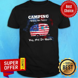 Camping Make Me Happy You Not So Much Shirt