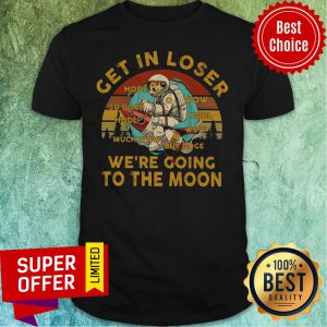 Get In Loser We're Going To The Moon Vintage Shirt