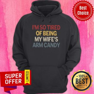 I'm So Tired Of Being My Wife Arm Candy Hoodie