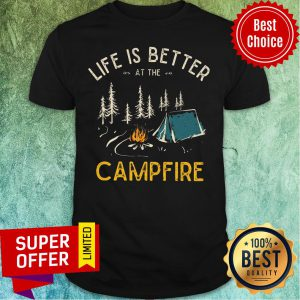 Life Is Better At The Campfire Shirt