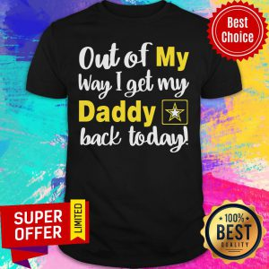 Out Of My Way I Get My Daddy Back Today Shirt