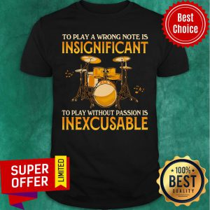 To Play A Wrong Notes Insignifecant To Play Inexcusable Shirt