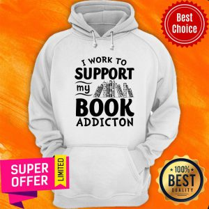Top I Work To Support My Book Addiction Hoodie