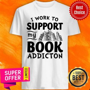 Top I Work To Support My Book Addiction Shirt