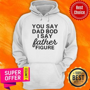You Say Dad Bod I Say Father Figure Hoodie