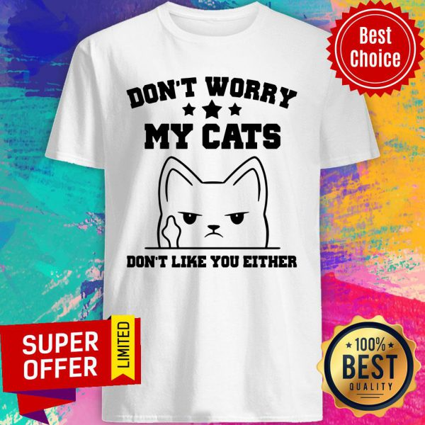 Don't Worry My Cat Don't Like You Either Shirt