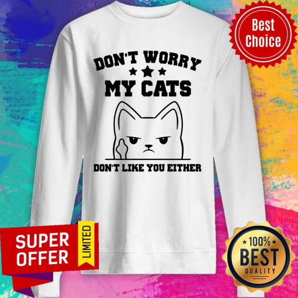 Don't Worry My Cat Don't Like You Either Sweatshirt