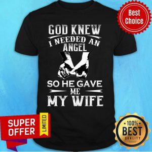 God Knew I Need An Angel So He Gave Me My Wife Shirt